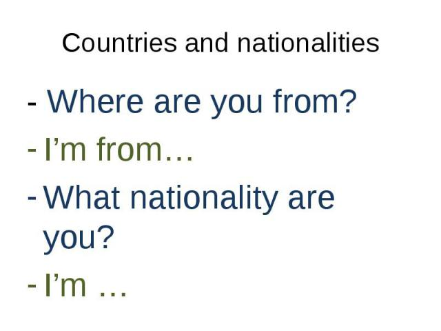 - Where are you from? - Where are you from? I'm from… What nationality are you? I'm …