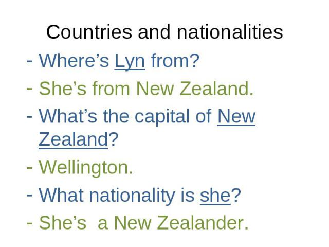 Where's Lyn from? Where's Lyn from? She's from New Zealand. What's the capital of New Zealand? Wellington. What nationality is she? She's a New Zealander.