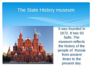 The State History museum It was founded in 1872. It has 50 halls. The museum ref