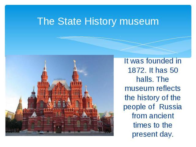 The State History museum It was founded in 1872. It has 50 halls. The museum reflects the history of the people of Russia from ancient times to the present day.