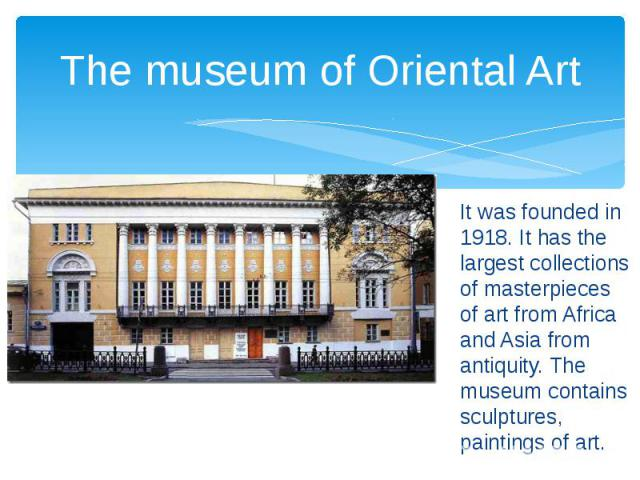 The museum of Oriental Art It was founded in 1918. It has the largest collections of masterpieces of art from Africa and Asia from antiquity. The museum contains sculptures, paintings of art.