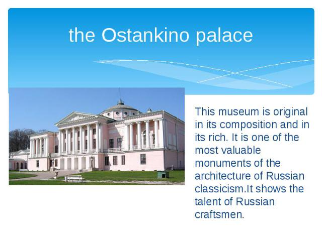 the Ostankino palace This museum is original in its composition and in its rich. It is one of the most valuable monuments of the architecture of Russian classicism.It shows the talent of Russian craftsmen.