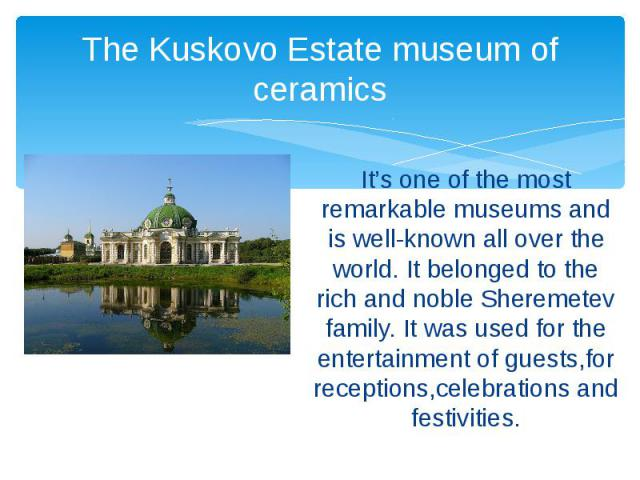 The Kuskovo Estate museum of ceramics It's one of the most remarkable museums and is well-known all over the world. It belonged to the rich and noble Sheremetev family. It was used for the entertainment of guests,for receptions,celebrations and fest…