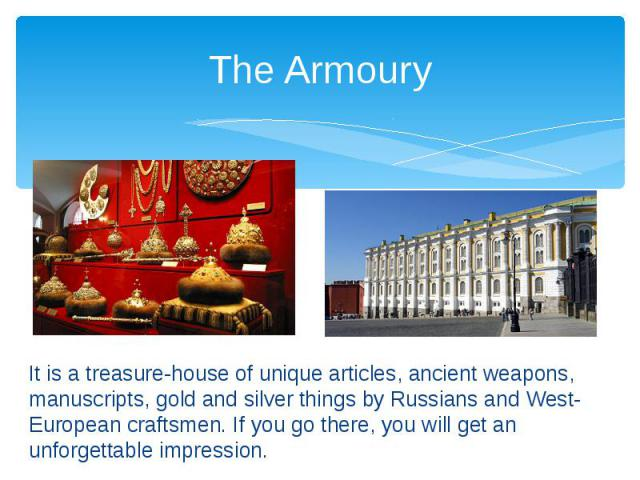 The Armoury It is a treasure-house of unique articles, ancient weapons, manuscripts, gold and silver things by Russians and West-European craftsmen. If you go there, you will get an unforgettable impression.