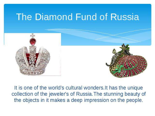The Diamond Fund of Russia It is one of the world's cultural wonders.It has the unique collection of the jeweler's of Russia.The stunning beauty of the objects in it makes a deep impression on the people.