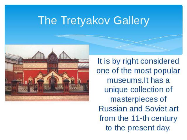 The Tretyakov Gallery It is by right considered one of the most popular museums.It has a unique collection of masterpieces of Russian and Soviet art from the 11-th century to the present day.