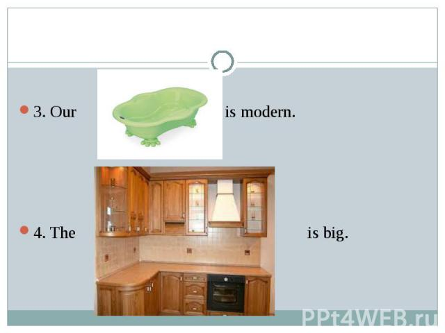 3. Our bath is modern. 4. The kitchen is big.