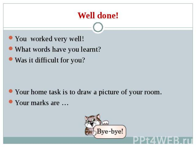 You worked very well! You worked very well! What words have you learnt? Was it difficult for you? Your home task is to draw a picture of your room. Your marks are …