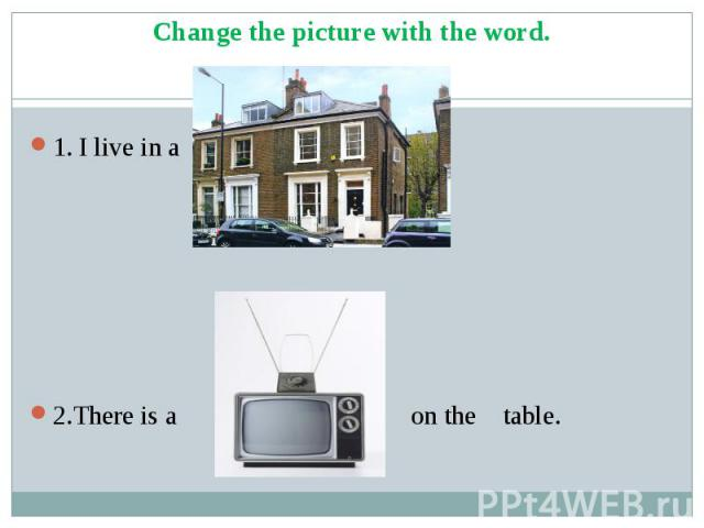 1. I live in a house. 2.There is a TV set on the table.