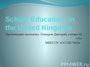 School Education in the United Kingdom Презентацию выполнил: Пожаров Дмитрий, уч