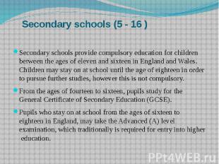 Secondary schools (5 - 16 ) Secondary schools provide compulsory education for c