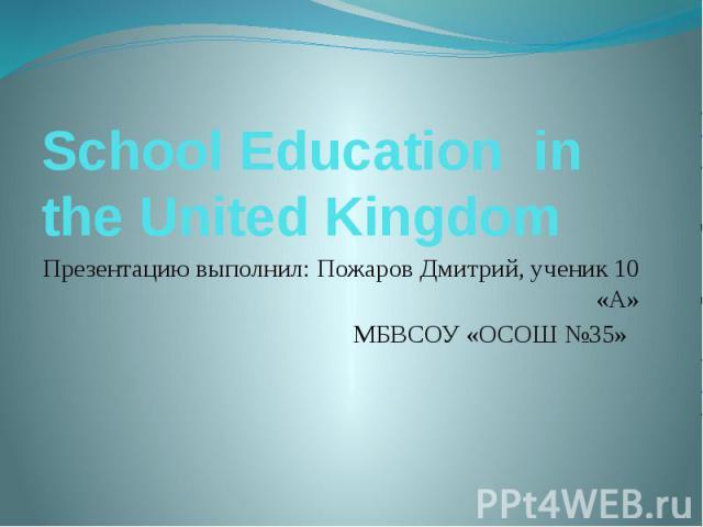 School Education in the United Kingdom Презентацию выполнил: Пожаров Дмитрий, ученик 10 «А» МБВСОУ «ОСОШ №35»