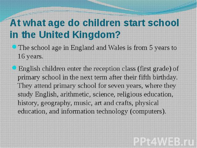 At what age do children start school in the United Kingdom? The school age in England and Wales is from 5 years to 16 years. English children enter the reception class (first grade) of primary school in the next term after their fifth birthday. They…