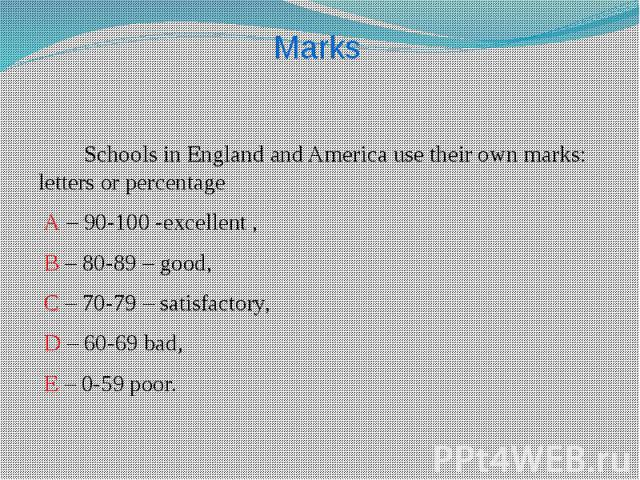 Schools in England and America use their own marks: letters or percentage Schools in England and America use their own marks: letters or percentage A – 90-100 -excellent , B – 80-89 – good, C – 70-79 – satisfactory, D – 60-69 bad, E – 0-59 poor.