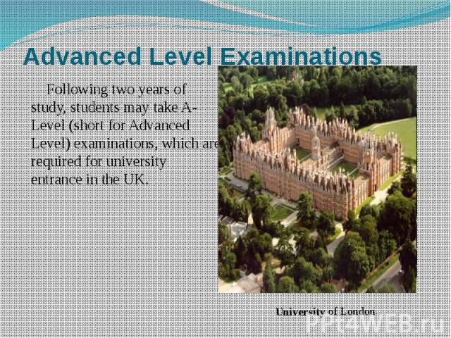 Advanced Level Examinations Following two years of study, students may take A-Level (short for Advanced Level) examinations, which are required for university entrance in the UK.