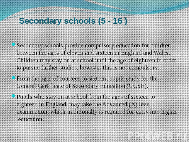 Secondary schools (5 - 16 ) Secondary schools provide compulsory education for children between the ages of eleven and sixteen in England and Wales. Children may stay on at school until the age of eighteen in order to pursue further studies, however…