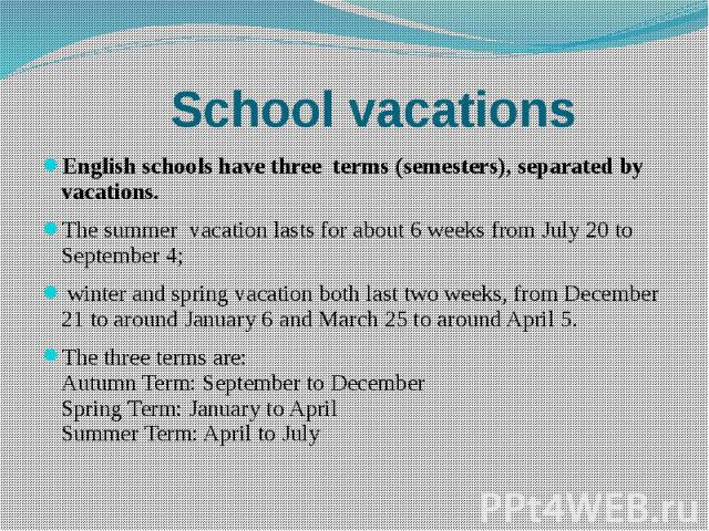School vacations English schools have three terms (semesters), separated by vacations. The summer vacation lasts for about 6 weeks from July 20 to September 4; winter and spring vacation both last two weeks, from December 21 to around January 6 and …