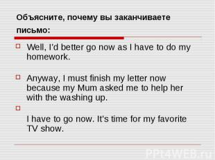 Объясните, почему вы заканчиваете письмо: Well, I'd better go now as I have to d