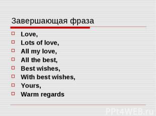 Завершающая фраза Love, Lots of love, All my love, All the best, Best wishes, Wi