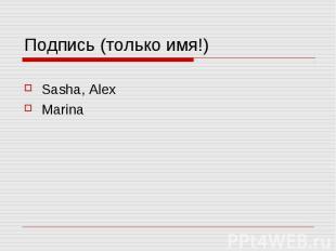 Подпись (только имя!) Sasha, Alex Marina