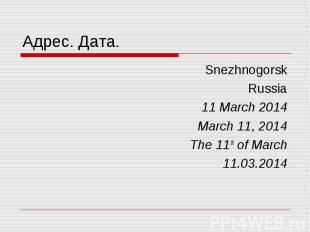 Адрес. Дата. Snezhnogorsk Russia 11 March 2014 March 11, 2014 The 11th of March