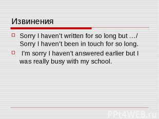 Извинения Sorry I haven't written for so long but …/ Sorry I haven't been in tou