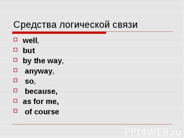 Средства логической связи well,  but by the way,  anyway,  so, because, as for me, of course