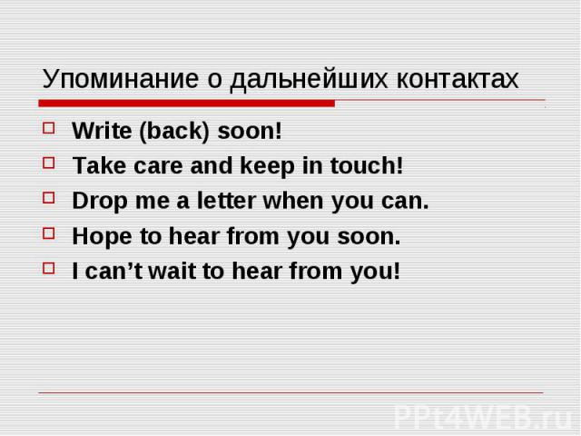 Упоминание о дальнейших контактах Write (back) soon! Take care and keep in touch! Drop me a letter when you can. Hope to hear from you soon. I can't wait to hear from you!
