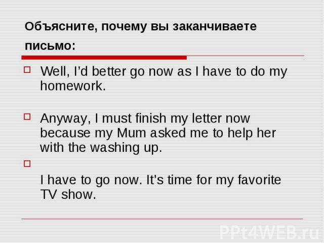 Объясните, почему вы заканчиваете письмо: Well, I'd better go now as I have to do my homework. Anyway, I must finish my letter now because my Mum asked me to help her with the washing up. I have to go now. It's time for my favorite TV show.