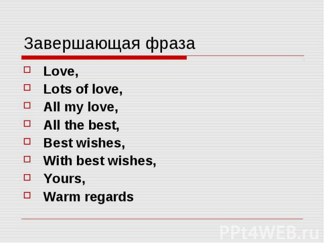 Завершающая фраза Love, Lots of love, All my love, All the best, Best wishes, With best wishes, Yours, Warm regards
