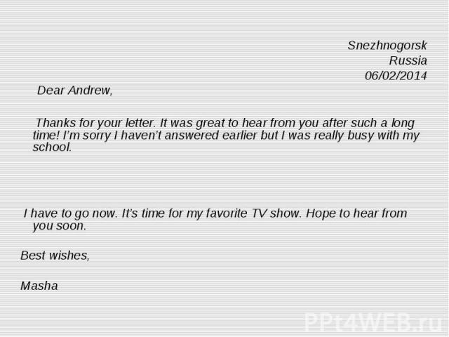 Snezhnogorsk Russia 06/02/2014 Dear Andrew, Thanks for your letter. It was great to hear from you after such a long time! I'm sorry I haven't answered earlier but I was really busy with my school. I have to go now. It's time for my favorite TV show.…