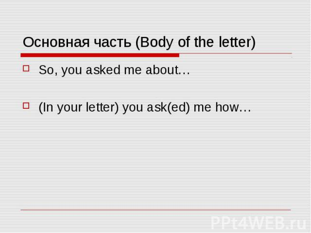 Основная часть (Body of the letter) So, you asked me about… (In your letter) you ask(ed) me how…