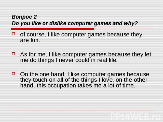 Вопрос 2 Do you like or dislike computer games and why? of course, I like computer games because they are fun. As for me, I like computer games because they let me do things I never could in real life. On the one hand, I like computer games because …