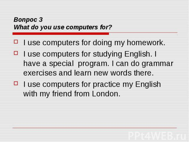 Вопрос 3 What do you use computers for? I use computers for doing my homework. I use computers for studying English. I have a special program. I can do grammar exercises and learn new words there. I use computers for practice my English with my frie…