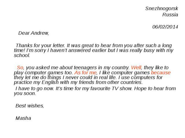 Snezhnogorsk Snezhnogorsk Russia 06/02/2014 Dear Andrew, Thanks for your letter. It was great to hear from you after such a long time! I'm sorry I haven't answered earlier but I was really busy with my school. So, you asked me about teenagers in my …