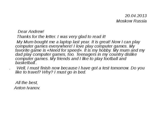 20.04.2013 20.04.2013 Moskow Russia Dear Andrew! Thanks for the letter. I was very glad to read it! My Mum bought me a laptop last year. It is great! Now I can play computer games everywhere! I love play computer games. My favorite game is «Need for…