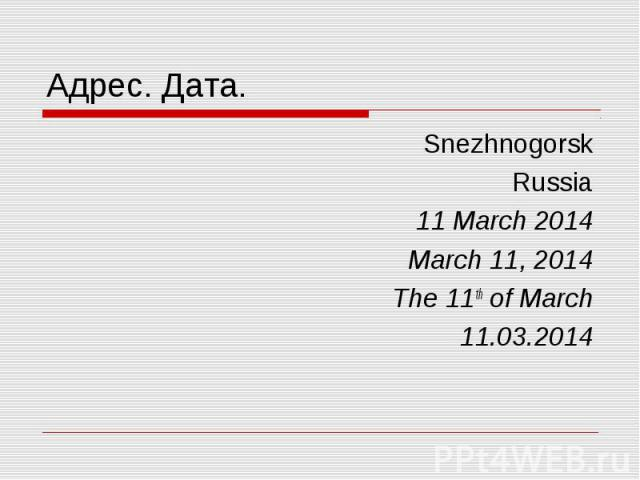 Адрес. Дата. Snezhnogorsk Russia 11 March 2014 March 11, 2014 The 11th of March 11.03.2014