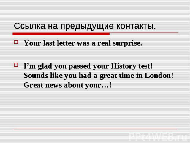 Ссылка на предыдущие контакты. Your last letter was a real surprise. I'm glad you passed your History test!  Sounds like you had a great time in London!  Great news about your…!