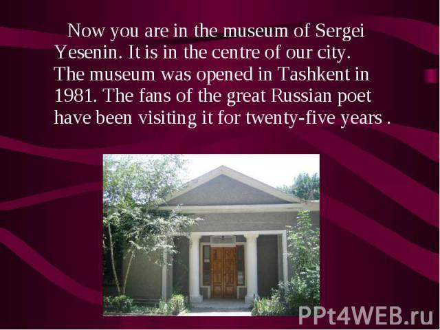 Now you are in the museum of Sergei Yesenin. It is in the centre of our city. The museum was opened in Tashkent in 1981. The fans of the great Russian poet have been visiting it for twenty-five years . Now you are in the museum of Sergei Yesenin. It…