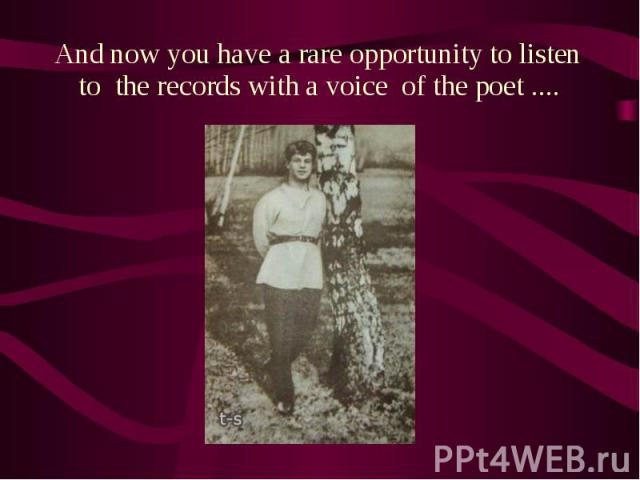 And now you have a rare opportunity to listen to the records with a voice of the poet .... And now you have a rare opportunity to listen to the records with a voice of the poet ....