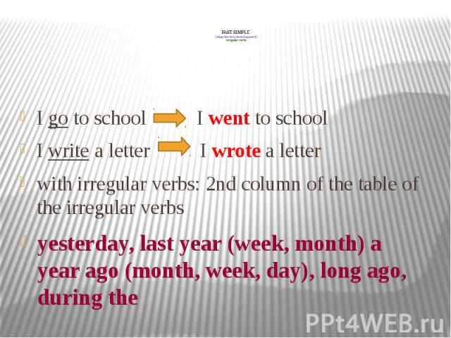 PAST SIMPLE (things that have already happened!) irregular verbs I go to school I went to school I write a letter I wrote a letter with irregular verbs: 2nd column of the table of the irregular verbs