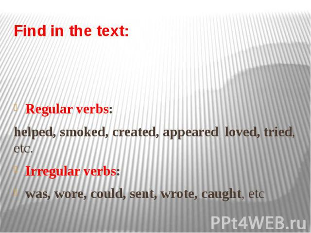 Find in the text: Regular verbs: helped, smoked, created, appeared loved, tried, etc. Irregular verbs: was, wore, could, sent, wrote, caught, etc