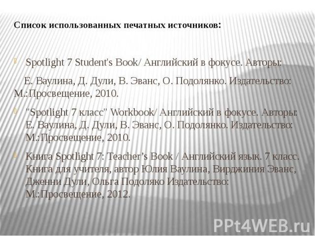 """Список использованных печатных источников: Spotlight 7 Student's Book/ Английский в фокусе. Авторы: Е. Ваулина, Д. Дули, В. Эванс, О. Подолянко. Издательство: М.:Просвещение, 2010. """"Spotlight 7 класс"""" Workbook/ Английский в фокусе. Авторы:…"""