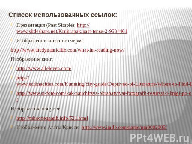 Список использованных ссылок: Презентация (Past Simple): http://www.slideshare.net/Krujirapak/past-tense-2-9534461 Изображение книжного червя: http://www.thedynamiclife.com/what-im-reading-now/ Изображение книг: http://www.alleleven.com/ http://www.…