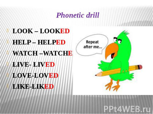 Phonetic drill LOOK – LOOKED HELP – HELPED WATCH –WATCHED LIVE- LIVED LOVE-LOVED LIKE-LIKED