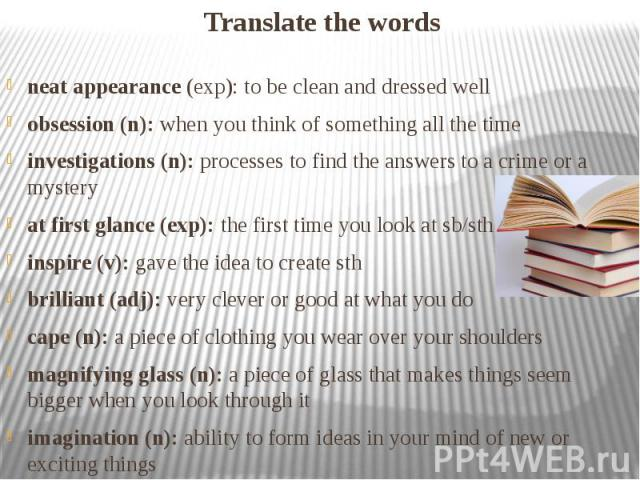 Translate the words neat appearance (exp): to be clean and dressed well obsession (n): when you think of something all the time investigations (n): processes to find the answers to a crime or a mystery at first glance (exp): the first time you look …