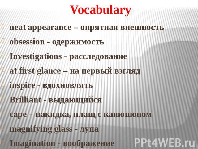 Vocabulary neat appearance – опрятная внешность obsession - одержимость Investigations - расследование at first glance – на первый взгляд inspire - вдохновлять Brilliant - выдающийся cape – накидка, плащ с капюшоном magnifying glass - лупа Imaginati…