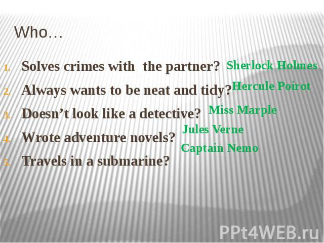 Who… Solves crimes with the partner? Always wants to be neat and tidy? Doesn't look like a detective? Wrote adventure novels? Travels in a submarine?
