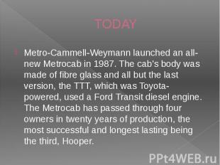 TODAY Metro-Cammell-Weymann launched an all-new Metrocab in 1987. The cab's body
