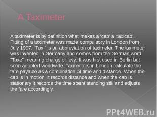A Taximeter A taximeter is by definition what makes a 'cab' a 'taxicab'. Fitting
